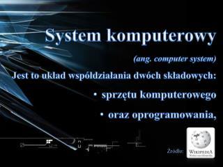 System komputerowy (ang.  computer  system)  Jest to układ współdziałania dwóch składowych: