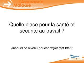 Quelle place pour la santé et sécurité au travail ? Jacqueline.niveau-boucheix@carsat-bfc.fr
