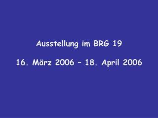 Ausstellung im BRG 19 16. März 2006 – 18. April 2006