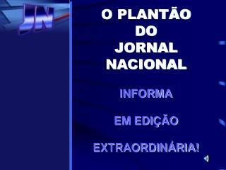O PLANTÃO  DO JORNAL NACIONAL INFORMA EM EDIÇÃO  EXTRAORDINÁRIA!