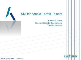 SDI for people - profit - planet Kees de Zeeuw Director Kadaster International The Netherlands