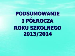 PODSUMOWANIE  I PÓŁROCZA  ROKU SZKOLNEGO 2013/2014