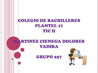 COLEGIO DE BACHILLERES PLANTEL 17  TIC II MARTINEZ CIENEGA DOLORES YADIRA GRUPO 257