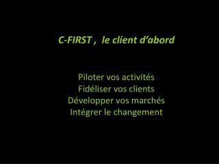 C-FIRST ,  le client d'abord Piloter vos activités Fidéliser vos clients Développer vos marchés