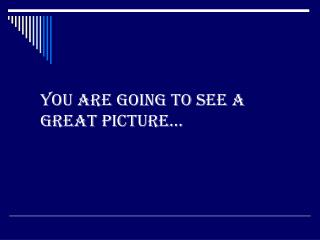 You are going to see a great picture…