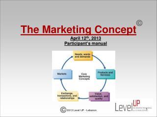 The Marketing Concept April 12 th , 2013 Participant's manual