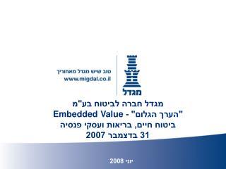 """מגדל חברה לביטוח בע""""מ """"הערך הגלום"""" -  Embedded Value ביטוח חיים, בריאות ועסקי פנסיה 31 בדצמבר 2007"""