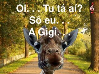 Oi. . . Tu tá aí? Sô eu. . . A Gigi. . .
