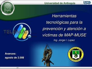 Herramientas tecnológicas para la prevención y atención a víctimas de MAP-MUSE Ing. Jorge I. Lopez