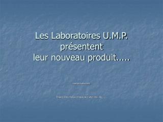 Les Laboratoires U.M.P. présentent leur nouveau produit.....