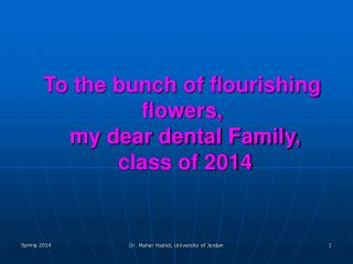To the bunch of flourishing flowers,  my dear dental Family,  class of 2014