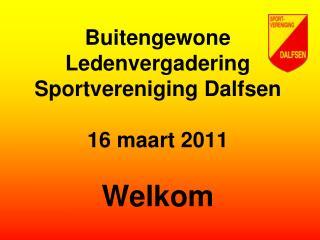 Buitengewone Ledenvergadering Sportvereniging Dalfsen 16 maart 2011 Welkom
