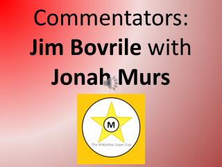 Commentators: Jim  Bovrile with Jonah  Murs