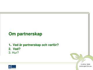 Om partnerskap 1 .  Vad är partnerskap och varför? 2.  Vad? 3. Hur?