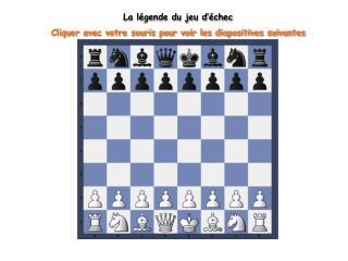 La légende du jeu d'échec Cliquer avec votre souris pour voir les diapositives suivantes