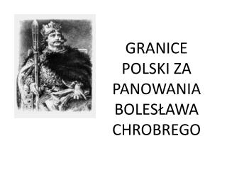 GRANICE POLSKI ZA PANOWANIA BOLES?AWA CHROBREGO