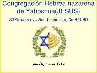 Congregación Hebrea nazarena de Yahoshua(JESUS) 832linden ave San Francisco, Ca 94080