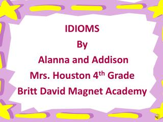 IDIOMS  By  Alanna and Addison Mrs. Houston 4 th  Grade Britt David Magnet Academy