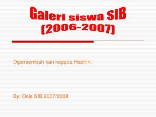 Dipersembah kan kepada Hadirin. By: Osis SIB 2007/2008