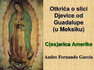 Otkrića o slici Djevice od  Guadalupe (u Meksiku) C(es)arica  Ameri ke Andre Fernando Garcia