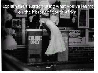 Explain  the situation  using what you've learnt  on the  history  of South  Africa .