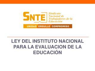 LEY DEL INSTITUTO NACIONAL PARA LA EVALUACION DE LA EDUCACIÓN