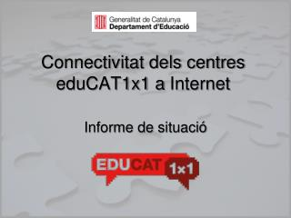 Connectivitat dels centres eduCAT1x1 a  Internet Informe de  situació