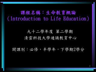 課程名稱:生命教育概論 ( Introduction to Life Education ) 九十二學年度 第二學期               清雲科技大學通識教育中心