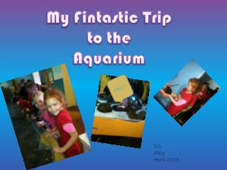 My  Fintastic  Trip  to the  Aquarium