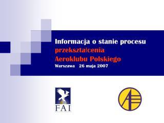 Informacja o stanie procesu przekształcenia  Aeroklubu Polskiego Warszawa   26 maja 2007