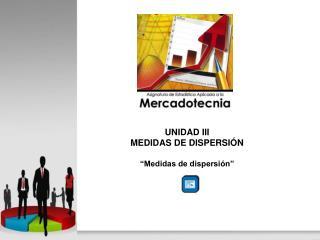"""UNIDAD III MEDIDAS DE DISPERSIÓN """"Medidas de dispersión"""""""