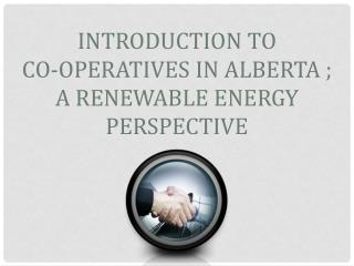 Introduction to  Co-operatives in Alberta ;  A renewable Energy Perspective