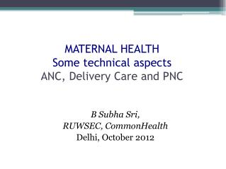 MATERNAL HEALTH Some technical  aspects ANC, Delivery Care and PNC
