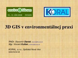 3D GIS v environmentálnej praxi RNDr. Slavomír  Daniel ,  daniel@koral.sk
