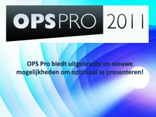 OPS Pro biedt uitgebreide en nieuwe mogelijkheden om optimaal te presenteren!