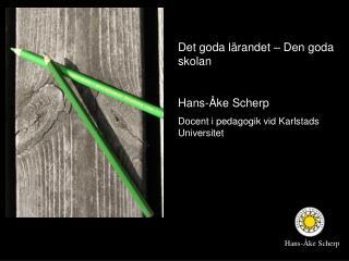 Det goda lärandet – Den goda skolan Hans-Åke Scherp Docent i pedagogik vid Karlstads Universitet