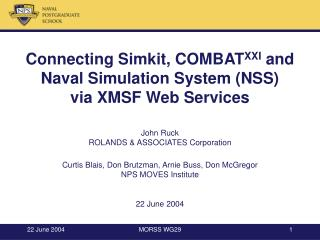 Connecting Simkit, COMBATXXI and  Naval Simulation System NSS via XMSF Web Services   John Ruck ROLANDS  ASSOCIATES Corp