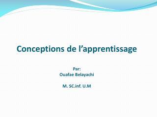 Conceptions de l'apprentissage Par:  Ouafae Belayachi M. SCf. U.M