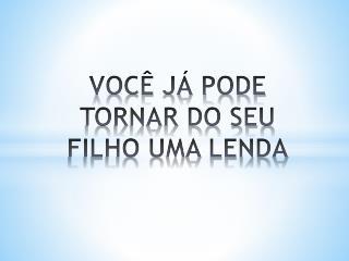VOCÊ JÁ PODE TORNAR DO SEU FILHO UMA LENDA