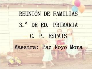 REUNIÓN DE FAMILIAS 3.º DE ED. PRIMARIA C. P. ESPAIS Maestra: Paz Royo Mora