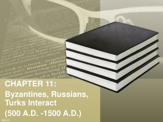 CHAPTER 11: Byzantines, Russians, Turks Interact  (500 A.D. -1500 A.D.)