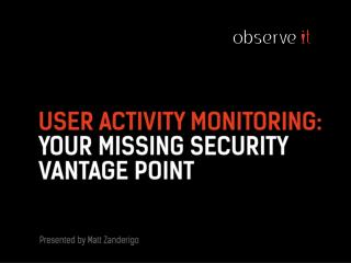 USER ACTIVITY Monitoring: Your MISSING SECURITY VANTAGE POINT