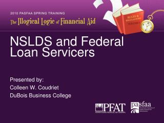 NSLDS and Federal Loan Servicers   Presented by: Colleen W. Coudriet DuBois Business College