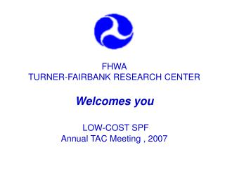 FHWA TURNER-FAIRBANK RESEARCH CENTER Welcomes you  LOW-COST SPF  Annual TAC Meeting , 2007
