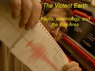 The Violent Earth  Faults, seismology, and  the Bay Area