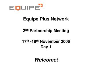 Equipe Plus Network 2 nd  Partnership Meeting 17 th  -18 th  November 2006 Day 1 Welcome!