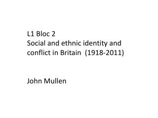 L1 Bloc 2 Social and ethnic identity and conflict in Britain  (1918-2011) John Mullen