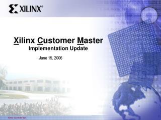 X ilinx  C ustomer  M aster Implementation Update