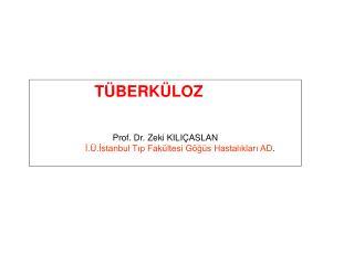 TÜBERKÜLOZ  Prof. Dr. Zeki KILIÇASLAN İ.Ü.İstanbul Tıp Fakültesi Göğüs Hastalıkları AD .