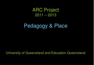 ARC Project  2011 – 2013 Pedagogy & Place University of Queensland and Education Queensland